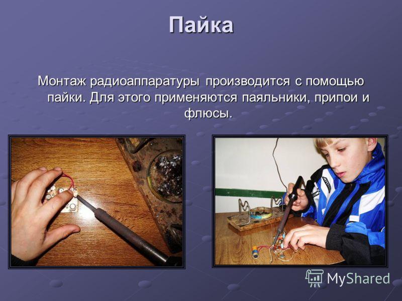 Пайка Монтаж радиоаппаратуры производится с помощью пайки. Для этого применяются паяльники, припои и флюсы.