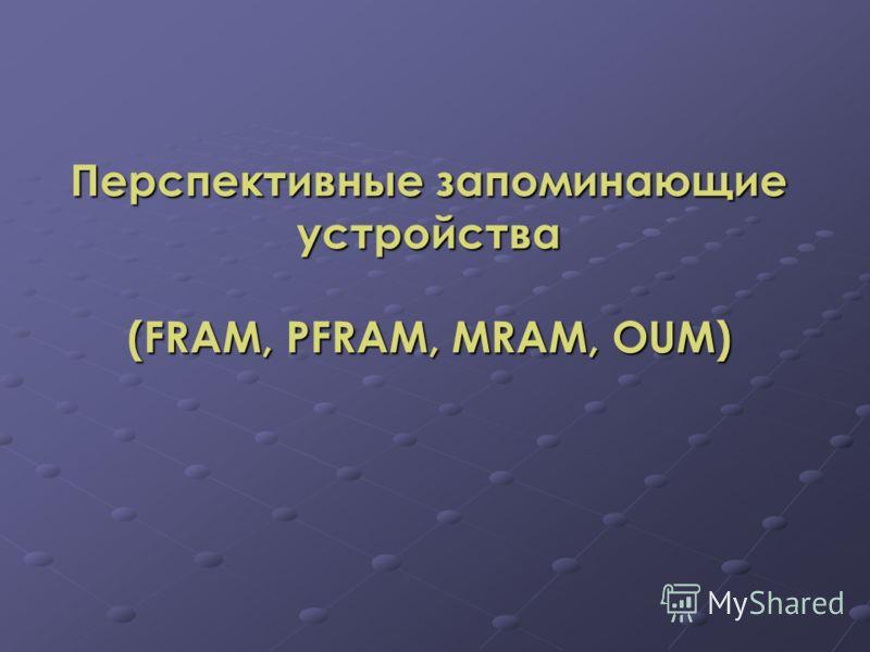 Перспективные запоминающие устройства (FRАМ, РFRАМ, МRАМ, OUM)