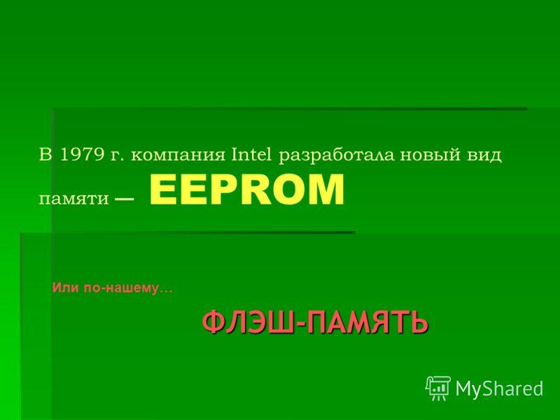 В 1979 г. компания Intel разработала новый вид памяти EEPROM Или по-нашему… ФЛЭШ-ПАМЯТЬ