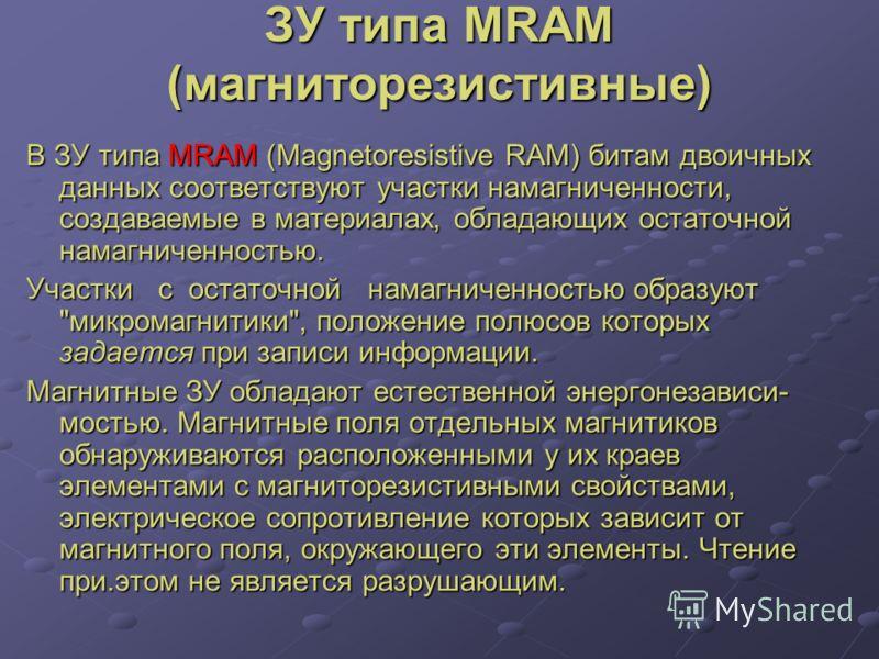 ЗУ типа MRAM (магниторезистивные) В ЗУ типа MRAM (Magnetoresistive RAM) битам двоичных данных соответствуют участки намагниченности, создаваемые в материалах, обладающих остаточной намагниченностью. Участки с остаточной намагниченностью образуют
