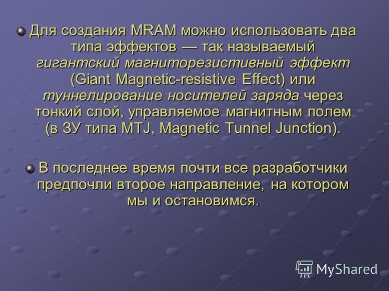 Для создания MRAM можно использовать два типа эффектов так называемый гигантский магниторезистивный эффект (Giant Magnetic-resistive Effect) или туннелирование носителей заряда через тонкий слой, управляемое магнитным полем (в ЗУ типа MTJ, Magnetic T