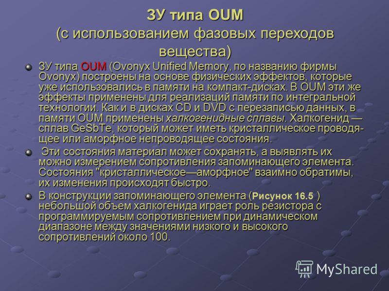 ЗУ типа ОUМ (с использованием фазовых переходов вещества) ЗУ типа OUM (Ovonyx Unified Memory, по названию фирмы Ovonyx) построены на основе физических эффектов, которые уже использовались в памяти на компакт-дисках. В OUM эти же эффекты применены для