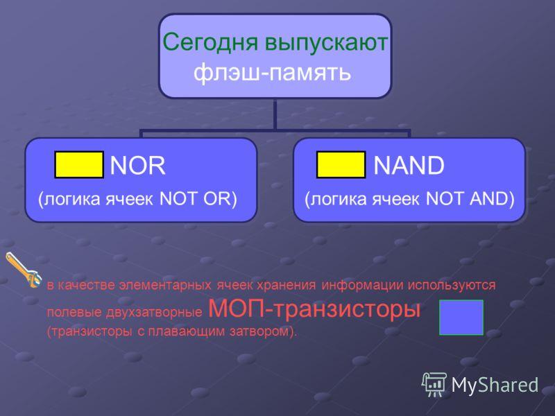 Сегодня выпускают флэш-память NOR (логика ячеек NOT OR) NAND (логика ячеек NOT AND) в качестве элементарных ячеек хранения информации используются полевые двухзатворные МОП-транзисторы (транзисторы с плавающим затвором).