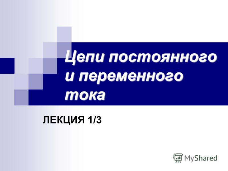 Цепи постоянного и переменного тока ЛЕКЦИЯ 1/3