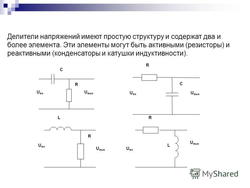 С U вх R U вых U вх R С R U вых L U вх L R U вых U вх Делители напряжений имеют простую структуру и содержат два и более элемента. Эти элементы могут быть активными (резисторы) и реактивными (конденсаторы и катушки индуктивности).