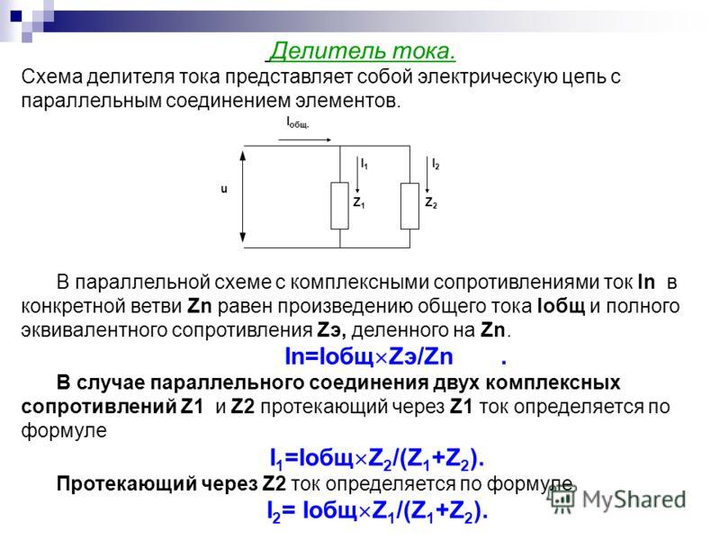 I общ. I2I2 I1I1 u Z1Z1 Z2Z2 Делитель тока. Схема делителя тока представляет собой электрическую цепь с параллельным соединением элементов. В параллельной схеме с комплексными сопротивлениями ток In в конкретной ветви Zn равен произведению общего ток