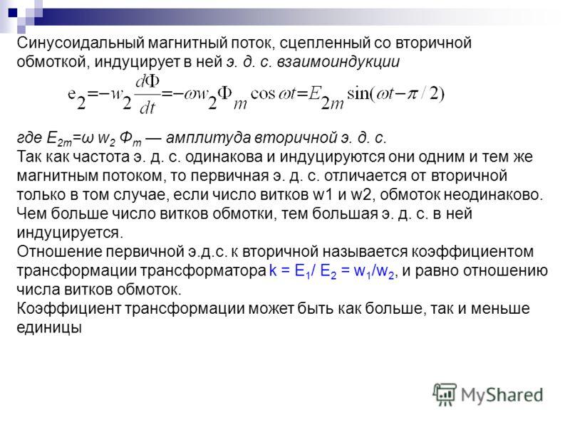 Синусоидальный магнитный поток, сцепленный со вторичной обмоткой, индуцирует в ней э. д. с. взаимоиндукции где E 2m =ω w 2 Φ m амплитуда вторичной э. д. с. Так как частота э. д. с. одинакова и индуцируются они одним и тем же магнитным потоком, то пер