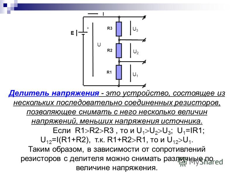 R1 U I R2 R3 + U3U3 E U2U2 U1U1 Делитель напряжения - это устройство, состоящее из нескольких последовательно соединенных резисторов, позволяющее снимать с него несколько величин напряжений, меньших напряжения источника. Если R1 R2 R3, то и U 1 U 2 U