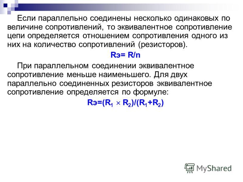 Если параллельно соединены несколько одинаковых по величине сопротивлений, то эквивалентное сопротивление цепи определяется отношением сопротивления одного из них на количество сопротивлений (резисторов). Rэ= R/n При параллельном соединении эквивален