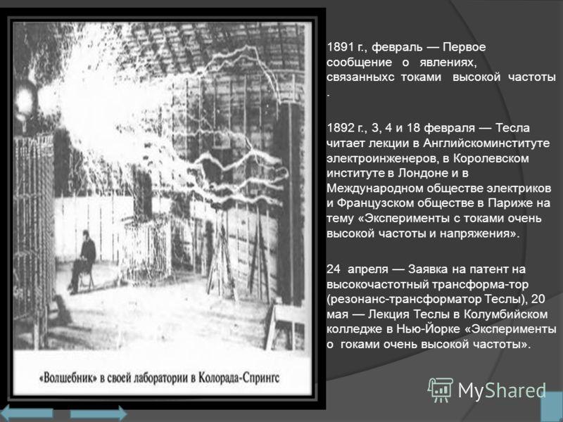 1891 г., февраль Первое сообщение о явлениях, связанныхс токами высокой частоты. 1892 г., 3, 4 и 18 февраля Тесла читает лекции в Английскоминституте электроинженеров, в Королевском институте в Лондоне и в Международном обществе электриков и Французс