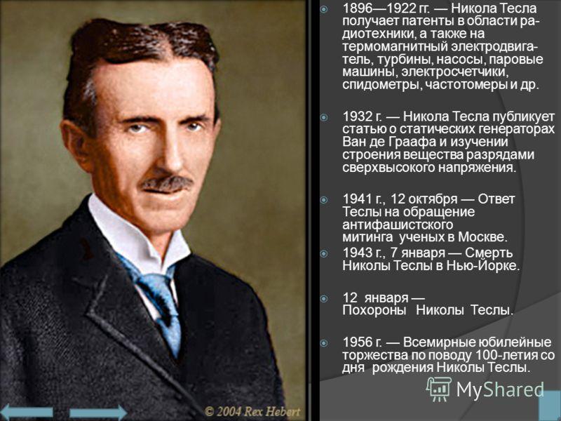 18961922 гг. Никола Тесла получает патенты в области ра диотехники, а также на термомагнитный электродвига тель, турбины, насосы, паровые машины, электросчетчики, спидометры, частотомеры и др. 1932 г. Никола Тесла публикует статью о статических ге