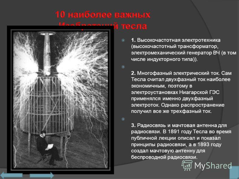 1. Высокочастотная электротехника (высокочастотный трансформатор, электромеханический генератор ВЧ (в том числе индукторного типа)). 2. Многофазный электрический ток. Сам Тесла считал двухфазный ток наиболее экономичным, поэтому в электроустановках Н