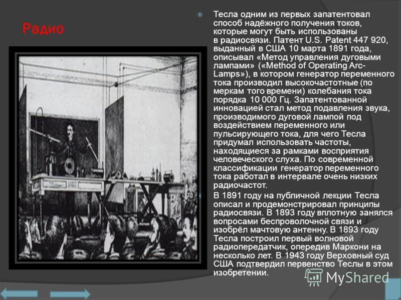 Радио Тесла одним из первых запатентовал способ надёжного получения токов, которые могут быть использованы в радиосвязи. Патент U.S. Patent 447 920, выданный в США 10 марта 1891 года, описывал «Метод управления дуговыми лампами» («Method of Operating