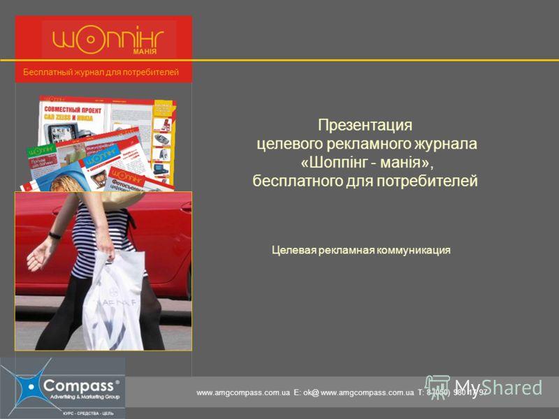 www.amgcompass.com.ua E: ok@ www.amgcompass.com.ua T: 8 (050) 980 17 97 Бесплатный журнал для потребителей Целевая рекламная коммуникация Презентация целевого рекламного журнала «Шоппінг - манія», бесплатного для потребителей