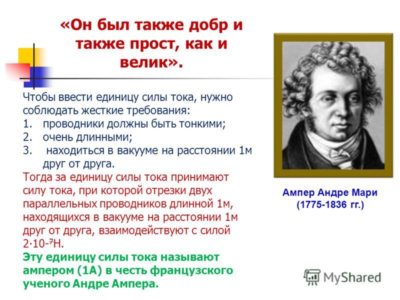 Ампер Андре Мари (1775-1836 гг.) Чтобы ввести единицу силы тока, нужно соблюдать жесткие требования: 1.проводники должны быть тонкими; 2.очень длинными; 3. находиться в вакууме на расстоянии 1м друг от друга. Тогда за единицу силы тока принимают силу