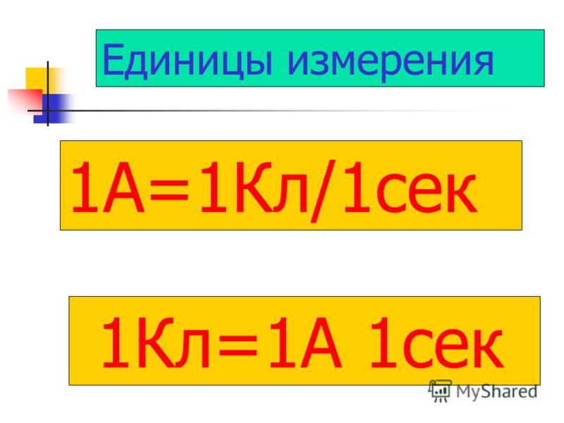 1А=1Кл/1сек 1Кл=1А 1сек Единицы измерения