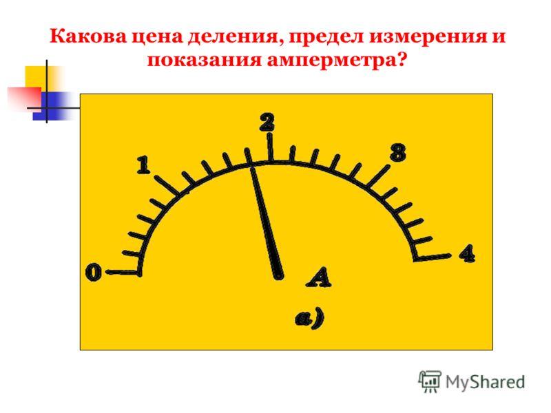 Какова цена деления, предел измерения и показания амперметра?
