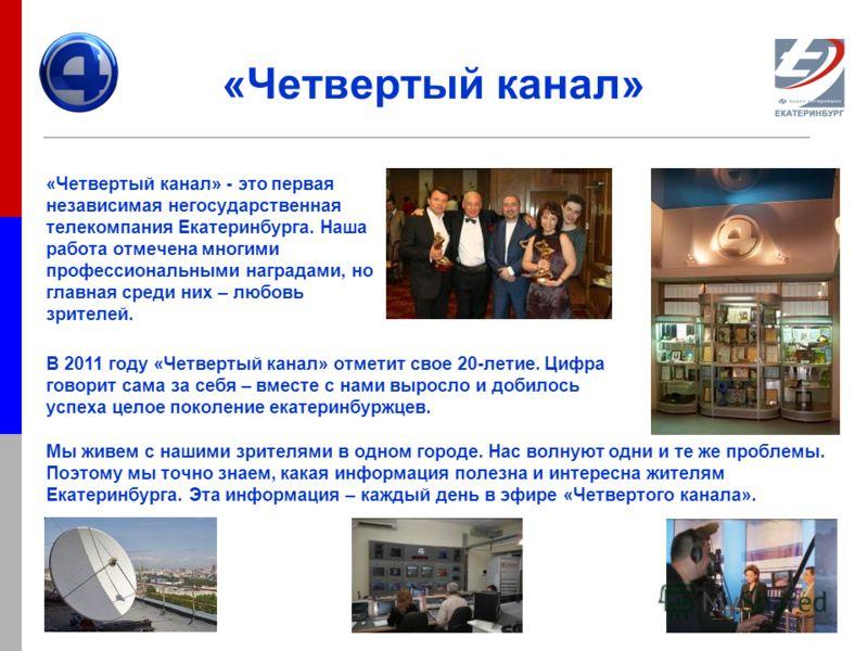 «Четвертый канал» «Четвертый канал» - это первая независимая негосударственная телекомпания Екатеринбурга. Наша работа отмечена многими профессиональными наградами, но главная среди них – любовь зрителей. Мы живем с нашими зрителями в одном городе. Н