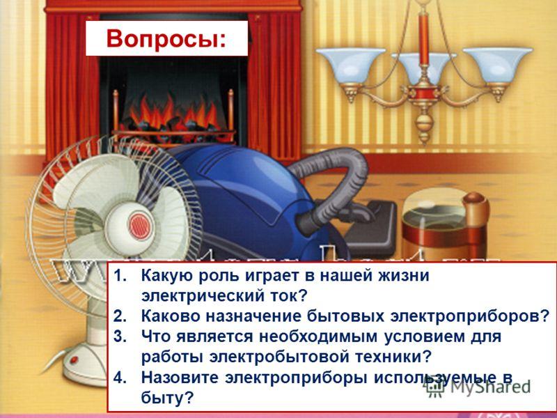1.Какую роль играет в нашей жизни электрический ток? 2.Каково назначение бытовых электроприборов? 3.Что является необходимым условием для работы электробытовой техники? 4.Назовите электроприборы используемые в быту? Вопросы: