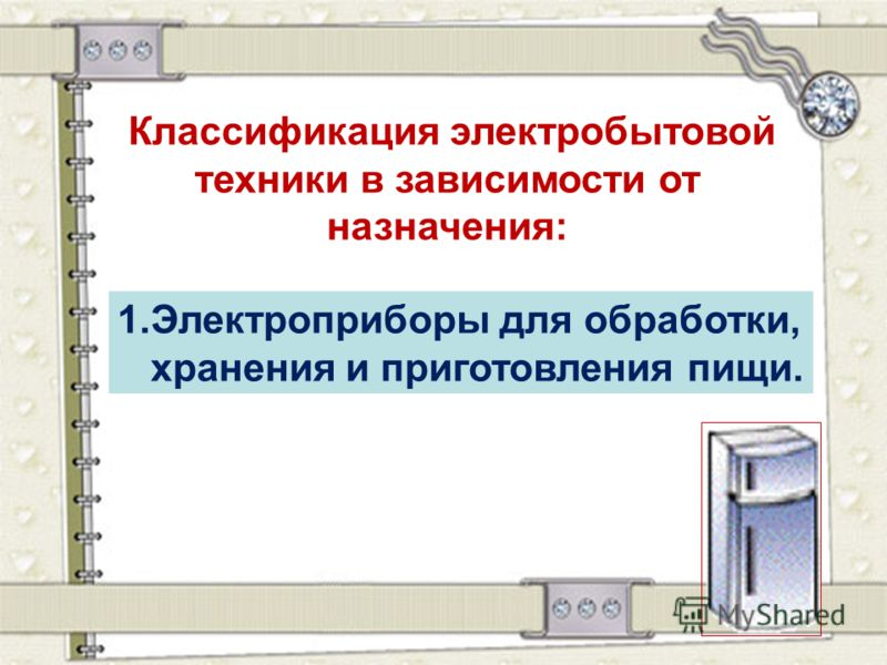 Классификация электробытовой техники в зависимости от назначения: 1.Электроприборы для обработки, хранения и приготовления пищи.