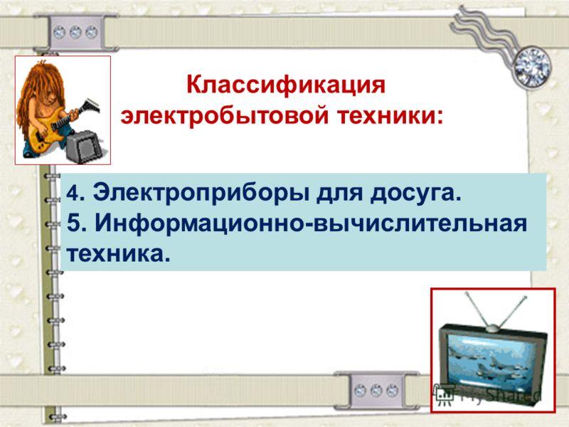 Классификация электробытовой техники: 4. Электроприборы для досуга. 5. Информационно-вычислительная техника.