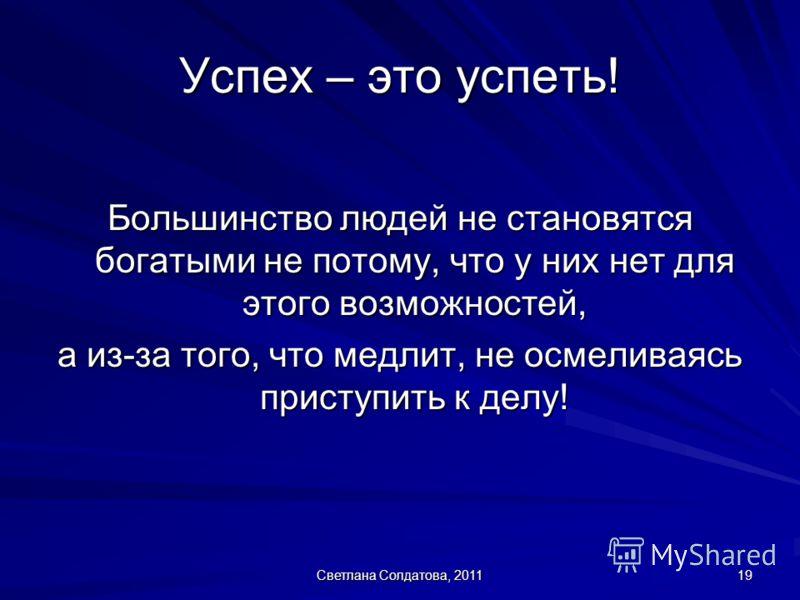 Светлана Солдатова, 2011 19 Успех – это успеть! Большинство людей не становятся богатыми не потому, что у них нет для этого возможностей, а из-за того, что медлит, не осмеливаясь приступить к делу!