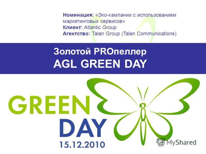 Золотой PROпеллер AGL GREEN DAY Номинация: «Эко-кампании с использованием маркетинговых сервисов» Клиент: Atlantic Group Агентство: Talan Group (Talan Communications)