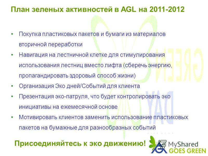 План зеленых активностей в AGL на 2011-2012 Покупка пластиковых пакетов и бумаги из материалов вторичной переработки Навигация на лестничной клетке для стимулирования использования лестниц вместо лифта (сберечь энергию, пропагандировать здоровый спос