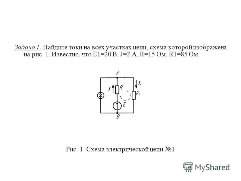 Задача 1. Найдите токи на всех участках цепи, схема которой изображена на рис. 1. Известно, что E1=20 В, J=2 A, R=15 Ом, R1=85 Ом. Рис. 1 Схема электрической цепи 1