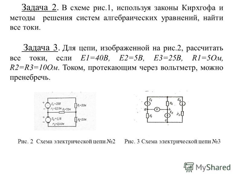 Задача 2. В схеме рис.1, используя законы Кирхгофа и методы решения систем алгебраических уравнений, найти все токи. Задача 3. Для цепи, изображенной на рис.2, рассчитать все токи, если E1=40В, E2=5В, E3=25В, R1=5Ом, R2=R3=10Ом. Током, протекающим че