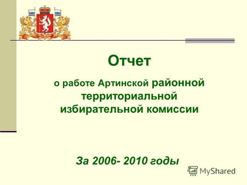 Отчет о работе Артинской районной территориальной избирательной комиссии За 2006- 2010 годы