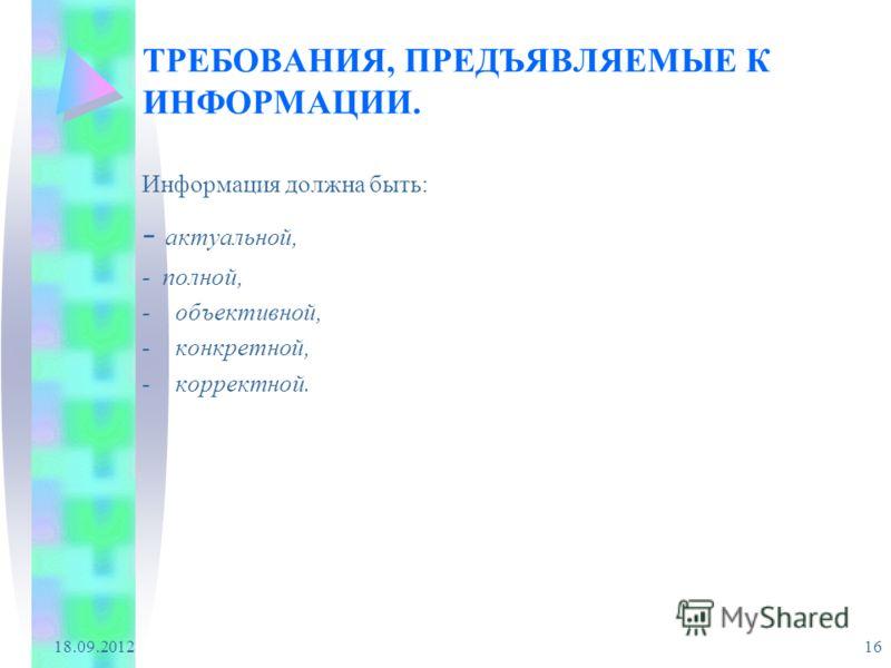 18.09.2012 16 ТРЕБОВАНИЯ, ПРЕДЪЯВЛЯЕМЫЕ К ИНФОРМАЦИИ. Информация должна быть: - актуальной, - полной, -объективной, -конкретной, -корректной.