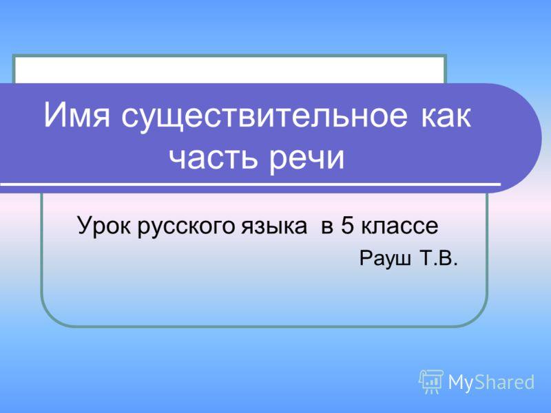 Урок русского языка в 5 классе Рауш Т.В. Имя существительное как часть речи