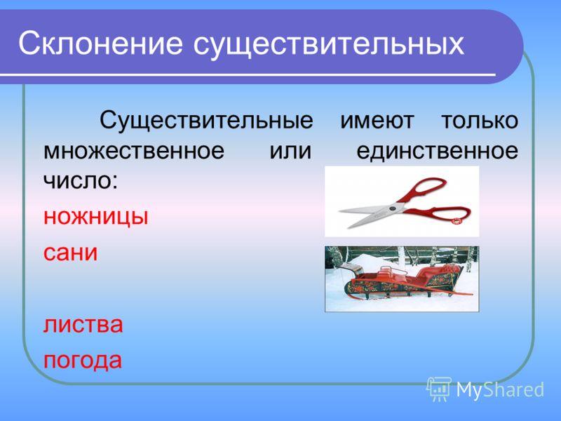 Склонение существительных Существительные имеют только множественное или единственное число: ножницы сани листва погода