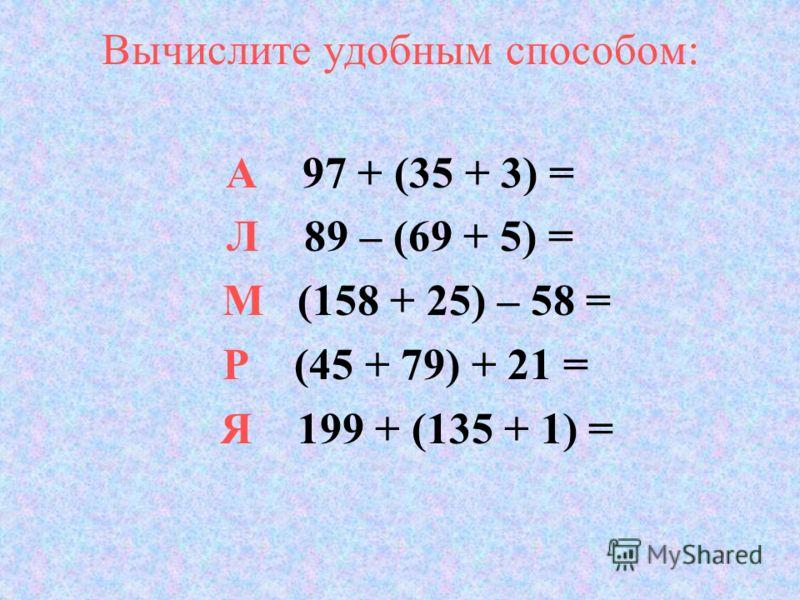 Вычислите удобным способом: А 97 + (35 + 3) = Л 89 – (69 + 5) = М (158 + 25) – 58 = Р (45 + 79) + 21 = Я 199 + (135 + 1) =