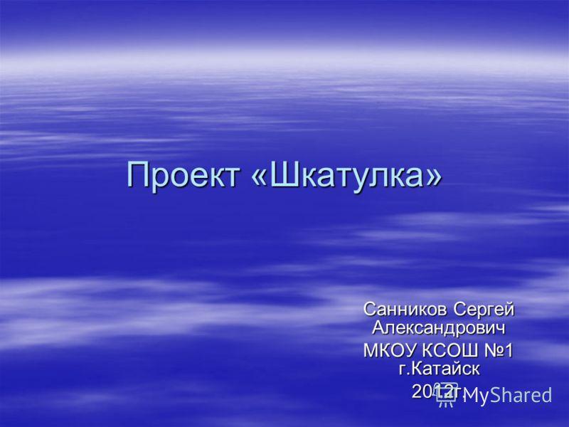 Проект «Шкатулка» Санников Сергей Александрович МКОУ КСОШ 1 г.Катайск 2012г.