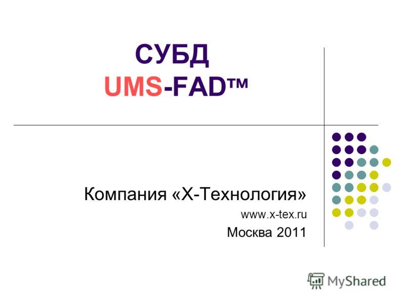 1 СУБД UMS-FAD тм Компания «Х-Технология» www.x-tex.ru Москва 2011
