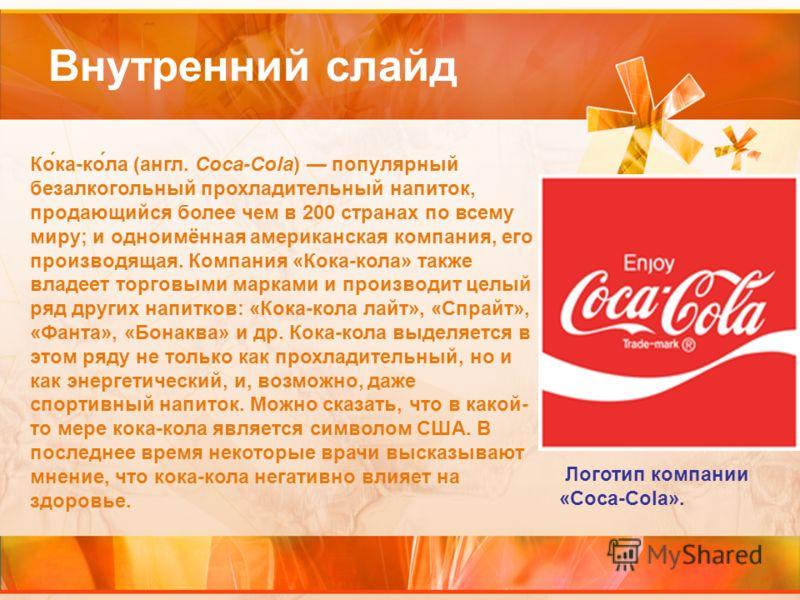 Внутренний слайд Ко́ка-ко́ла (англ. Coca-Cola) популярный безалкогольный прохладительный напиток, продающийся более чем в 200 странах по всему миру; и одноимённая американская компания, его производящая. Компания «Кока-кола» также владеет торговыми м