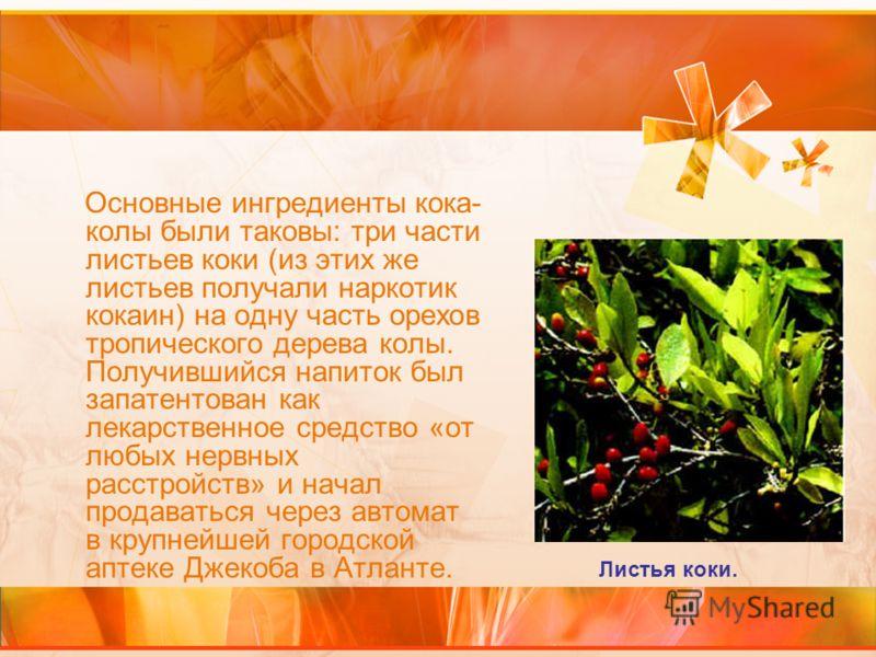 Основные ингредиенты кока- колы были таковы: три части листьев коки (из этих же листьев получали наркотик кокаин) на одну часть орехов тропического дерева колы. Получившийся напиток был запатентован как лекарственное средство «от любых нервных расстр