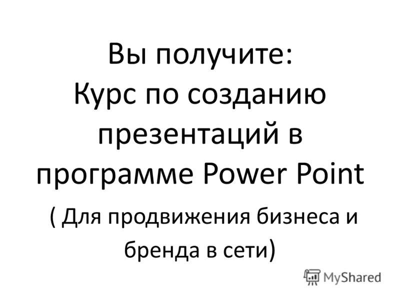 Вы получите: Курс по созданию презентаций в программе Power Point ( Для продвижения бизнеса и бренда в сети )