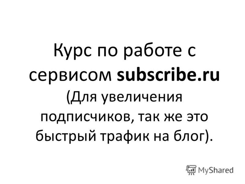 Курс по работе с сервисом subscribe.ru (Для увеличения подписчиков, так же это быстрый трафик на блог).