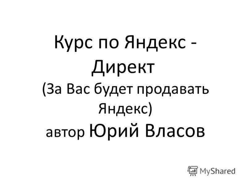Курс по Яндекс - Директ (За Вас будет продавать Яндекс) автор Юрий Власов