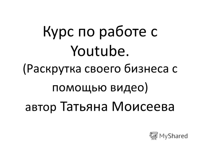 Курс по работе с Youtube. (Раскрутка своего бизнеса с помощью видео) автор Татьяна Моисеева