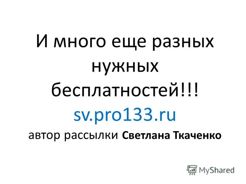 И много еще разных нужных бесплатностей!!! sv.pro133.ru автор рассылки Светлана Ткаченко