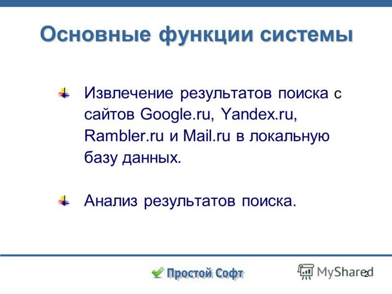 2 Основные функции системы Извлечение результатов поиска с сайтов Google.ru, Yandex.ru, Rambler.ru и Mail.ru в локальную базу данных. Анализ результатов поиска.