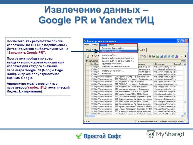 8 Извлечение данных – Google PR и Yandex тИЦ После того, как результаты поиска извлечены, но Вы еще подключены к Интернет, можно выбрать пункт менюЗаполнить Google PR. Программа пройдет по всем найденным поисковиками сайтам и извлечет для каждого зна