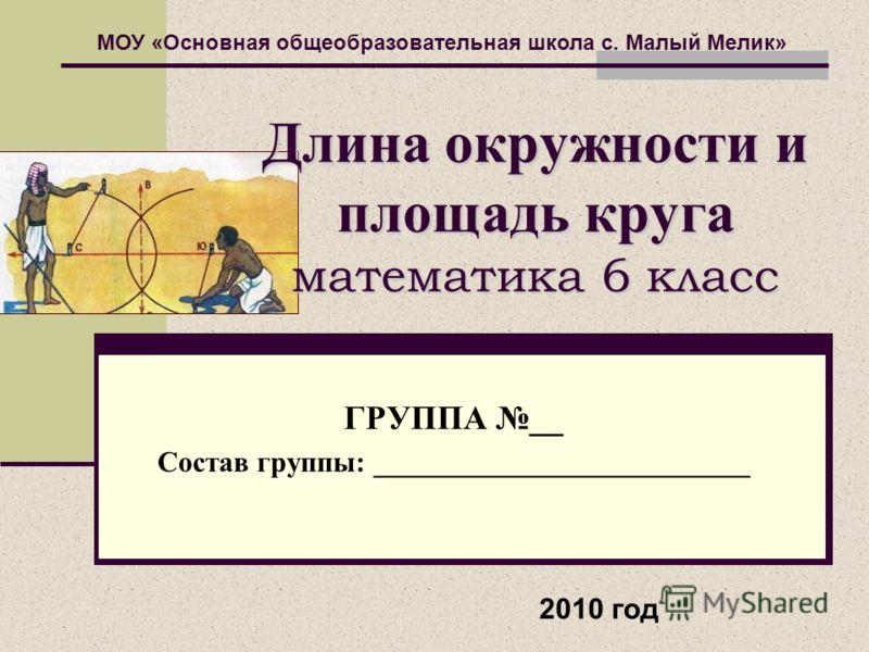 Длина окружности и площадь круга математика 6 класс ГРУППА __ Состав группы: __________________________ МОУ «Основная общеобразовательная школа с. Малый Мелик» 2010 год
