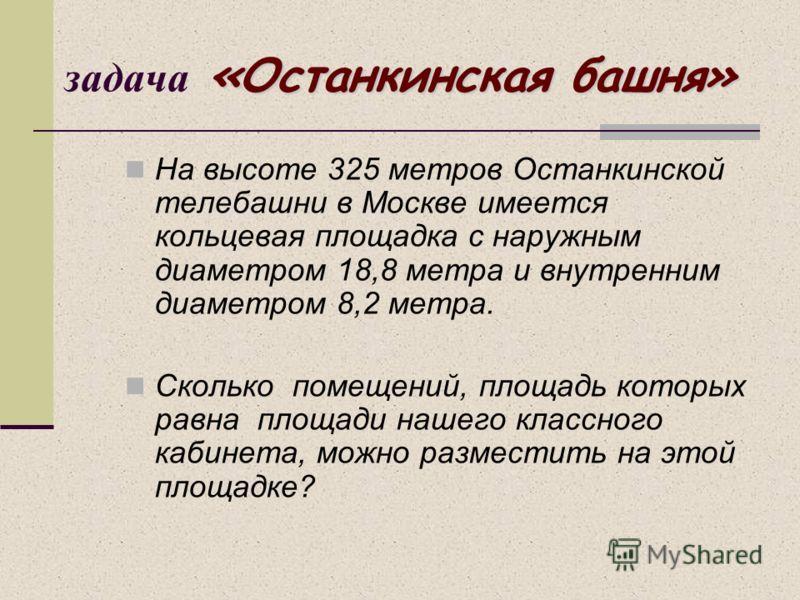 «Останкинская башня» задача «Останкинская башня» На высоте 325 метров Останкинской телебашни в Москве имеется кольцевая площадка с наружным диаметром 18,8 метра и внутренним диаметром 8,2 метра. Сколько помещений, площадь которых равна площади нашего