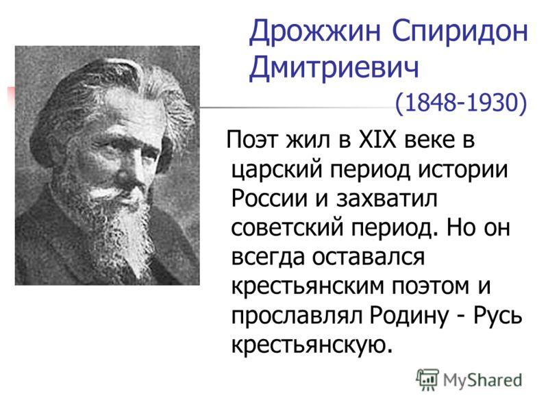 Дрожжин Спиридон Дмитриевич (1848-1930) Поэт жил в XIX веке в царский период истории России и захватил советский период. Но он всегда оставался крестьянским поэтом и прославлял Родину - Русь крестьянскую.