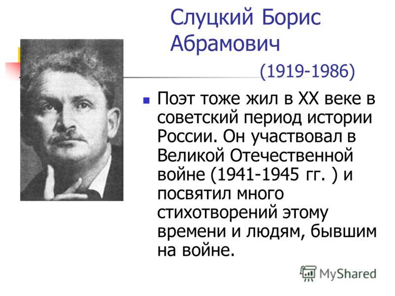 Слуцкий Борис Абрамович (1919-1986) Поэт тоже жил в XX веке в советский период истории России. Он участвовал в Великой Отечественной войне (1941-1945 гг. ) и посвятил много стихотворений этому времени и людям, бывшим на войне.